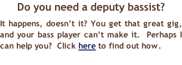 Do you need a deputy bassist? It happens, doesn't it? You get that great gig, and your bass player can't make it.  Perhaps I can help you?  Click here to find out how.