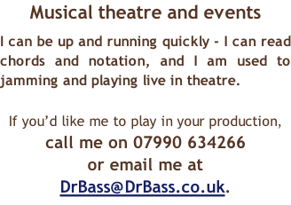 Musical theatre and events I can be up and running quickly - I can read chords and notation, and I am used to jamming and playing live in theatre.  If you'd like me to play in your production,  call me on 07990 634266  or email me at DrBass@DrBass.co.uk.