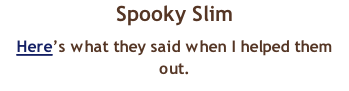 Spooky Slim Here's what they said when I helped them out.