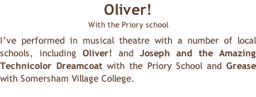 Oliver!  With the Priory school I've performed in musical theatre with a number of local schools, including Oliver! and Joseph and the Amazing Technicolor Dreamcoat with the Priory School and Grease with Somersham Village College.
